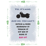 yes it's mine and no you can't hitch a ride, borrow it, touch it, sit on it, ride it, get it, ladies motorcycle t-shirt design
